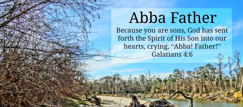 "Galatians 4:6 Because you are sons, God has sent forth the Spirit of His Son into our hearts, crying, ""Abba! Father!"""