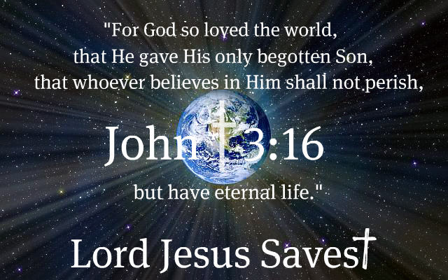 "John 3:16 ""For God so loved the world, that He gave His only begotten Son, that whoever believes in Him shall not perish, but have eternal life."