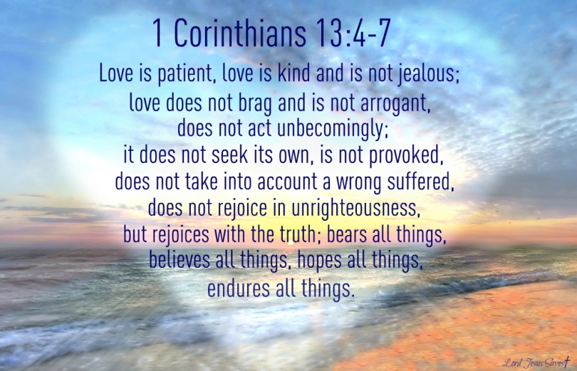1 Corinthians 13:4-7 Love is patient, love is kind and is not jealous; love does not brag and is not arrogant, does not act unbecomingly; it does not seek its own, is not provoked, does not take into account a wrong suffered, does not rejoice in unrighteousness, but rejoices with the truth; bears all things, believes all things, hopes all things, endures all things.