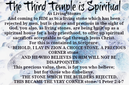 "The third temple is spiritial! Important Note: A physical third temple may be built, but that temple will NOT stand for all eternity, only the temple built with our Lord as the very corner stone and built with living stones will be everlasting. Mark 14:58 ""We heard Him say, 'I will destroy this temple made with hands, and in three days I will build another made without hands.'"