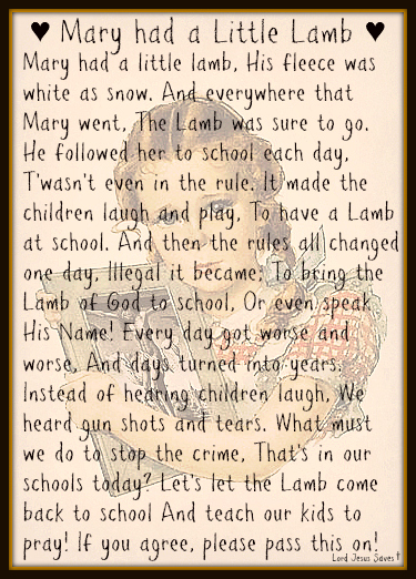 ♥Mary had a Little Lamb♥ Mary had a little lamb, His fleece was white as snow. And everywhere that Mary went, The Lamb was sure to go. He followed her to school each day, T'wasn't even in the rule. It made the children laugh and play, To have a Lamb at school. And then the rules all changed one day, Illegal it became; To bring the Lamb of God to school, Or even speak His Name! Every day got worse and worse, And days turned into years. Instead of hearing children laugh, We heard gun shots and tears. What must we do to stop the crime, That's in our schools today? Let's let the Lamb come back to school And teach our kids to pray! If you agree, please pass this on!